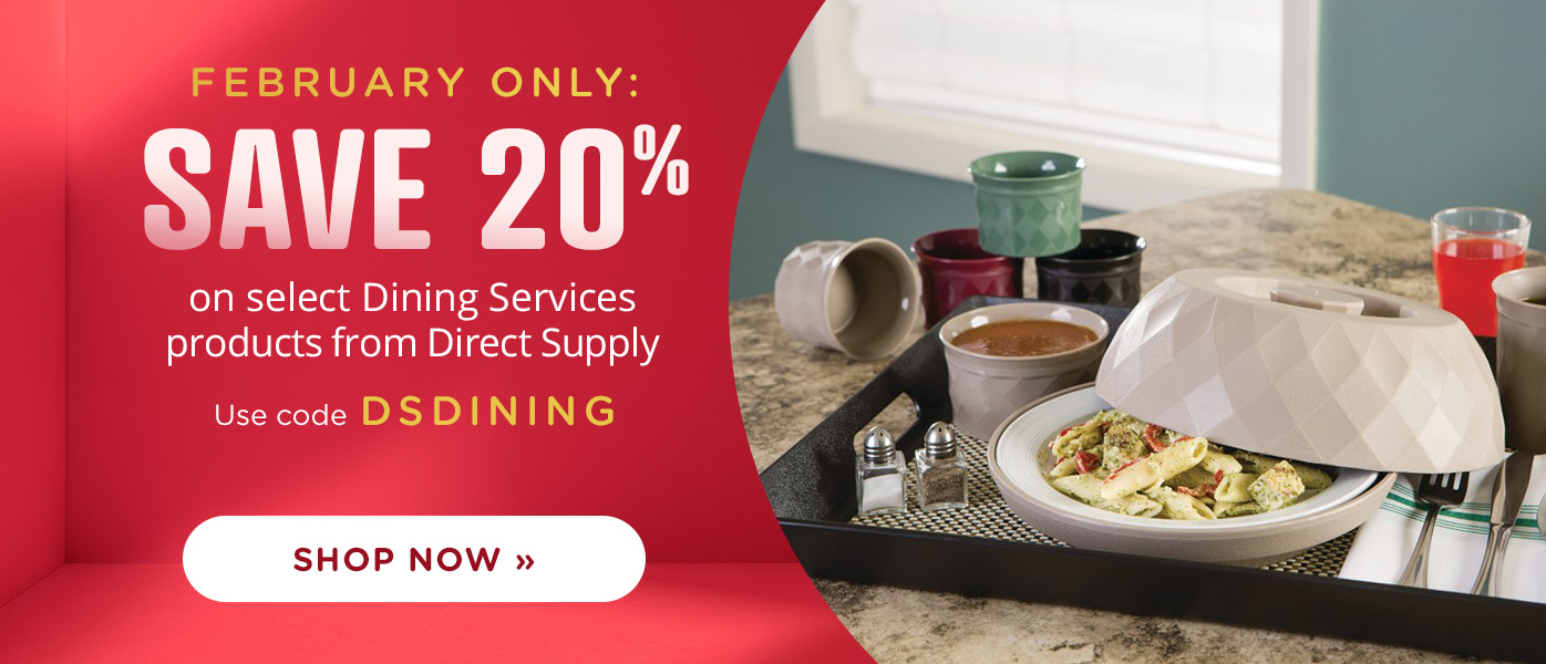 February Only:  Save 20% on select Dining Services products from Direct Supply   Use code DSDINING
