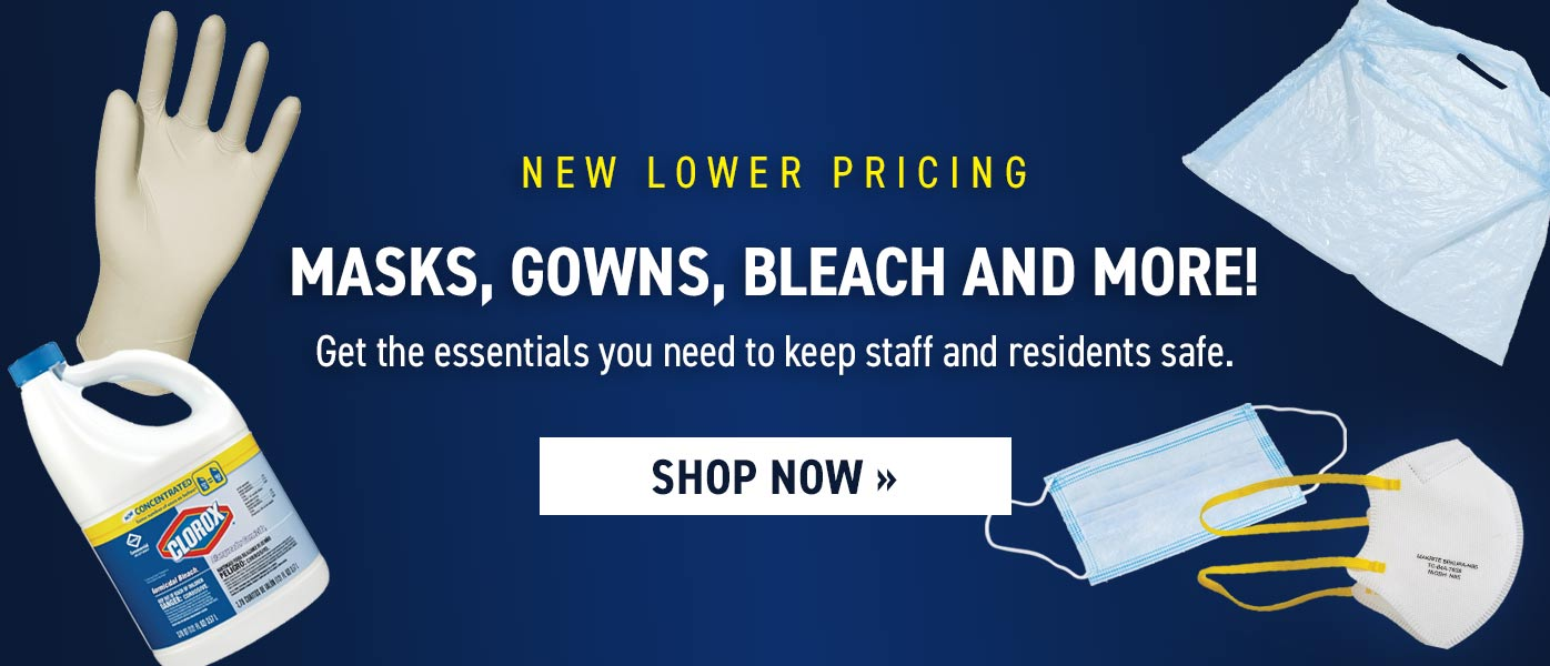 In Stock Now: Masks, Gowns, Bleach and more! Get the essentials you need to keep staff and residents safe